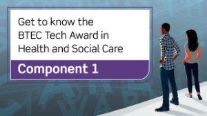 BTEC Tech Award in Health and Social Care: Component 1
