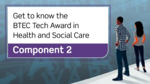 BTEC Tech Award in Health and Social Care: Component 2